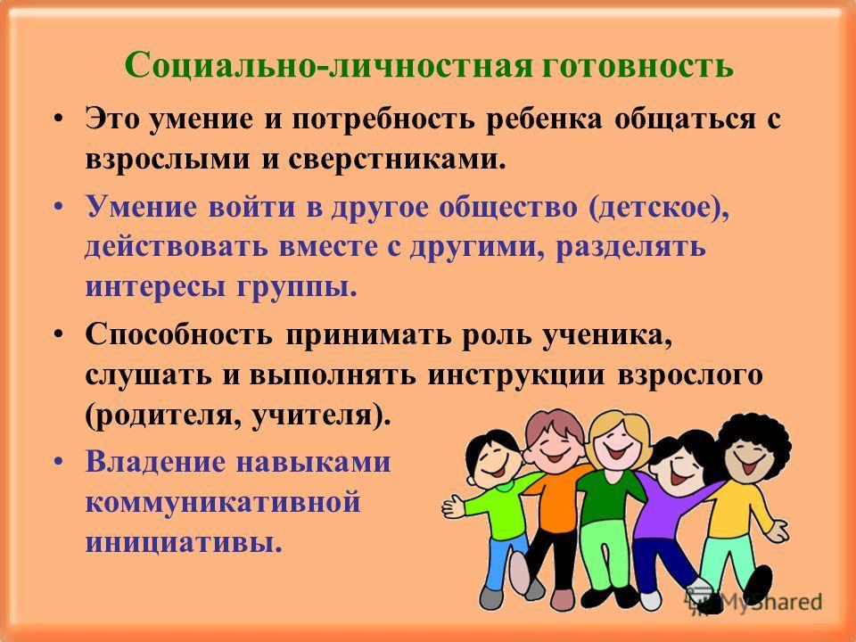 Социально-личностная готовность Это умение и потребность ребенка общаться с взрослыми и сверстниками. Умение войти в другое общество (детское), действовать вместе с другими, разделять интересы группы. Способность принимать роль ученика, слушать и вып