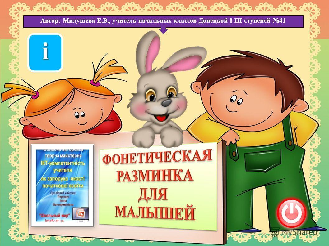 Автор: Милушева Е.В., учитель начальных классов Донецкой І-ІІІ ступеней 41 іііі