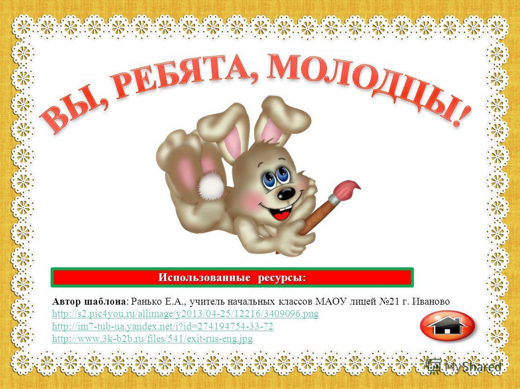 Использованные ресурсы: Автор шаблона: Ранько Е.А., учитель начальных классов МАОУ лицей 21 г. Иваново http://s2.pic4you.ru/allimage/y2013/04-25/12216/3409096. png http://im7-tub-ua.yandex.net/i?id=274194754-33-72 http://www.3k-b2b.ru/files/541/exit-
