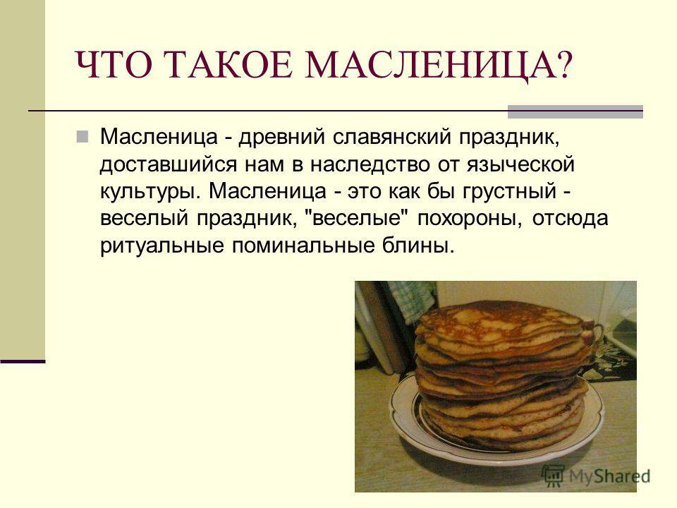 ЧТО ТАКОЕ МАСЛЕНИЦА? Масленица - древний славянский праздник, доставшийся нам в наследство от языческой культуры. Масленица - это как бы грустный - веселый праздник, веселые похороны, отсюда ритуальные поминальные блины.
