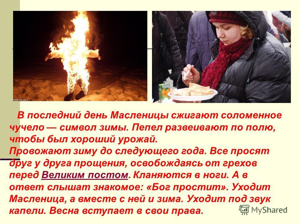 В последний день Масленицы сжигают соломенное чучело символ зимы. Пепел развеивают по полю, чтобы был хороший урожай. Провожают зиму до следующего года. Все просят друг у друга прощения, освобождаясь от грехов перед Великим постом. Кланяются в ноги.