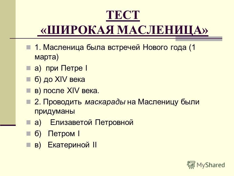 ТЕСТ «ШИРОКАЯ МАСЛЕНИЦА» 1. Масленица была встречей Нового года (1 марта) а) при Петре I б) до XIV века в) после XIV века. 2. Проводить маскарады на Масленицу были придуманы а) Елизаветой Петровной б) Петром I в) Екатериной II
