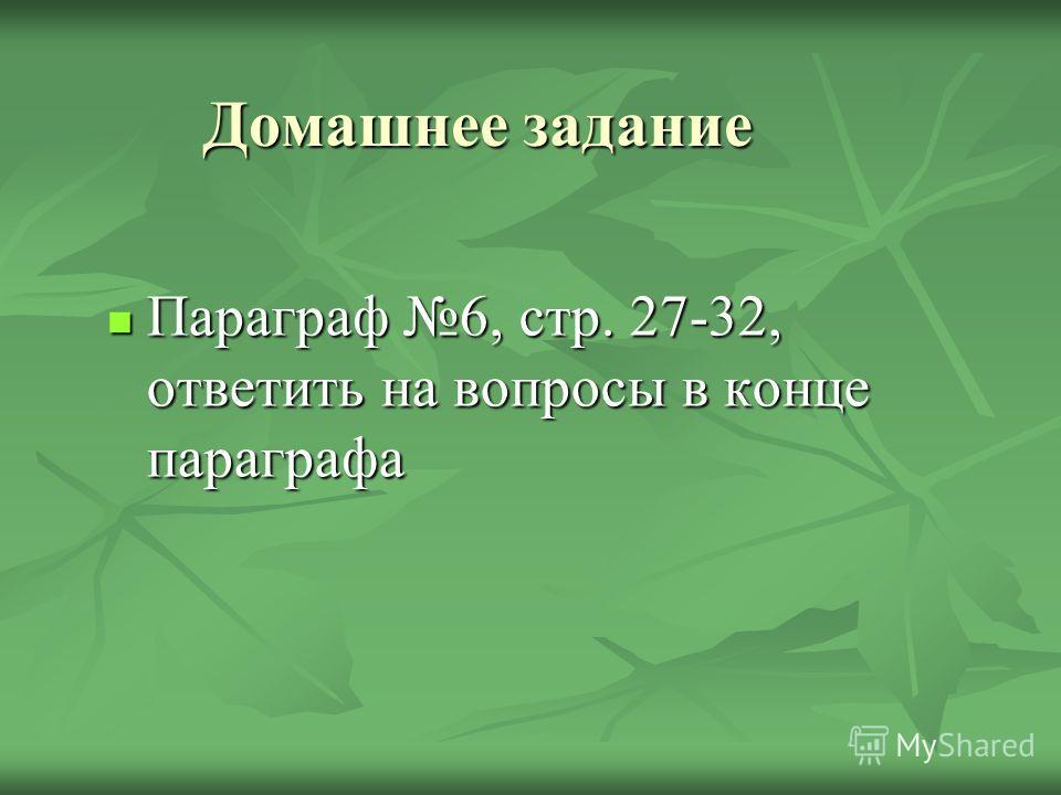 Домашнее задание Параграф 6, стр. 27-32, ответить на вопросы в конце параграфа Параграф 6, стр. 27-32, ответить на вопросы в конце параграфа