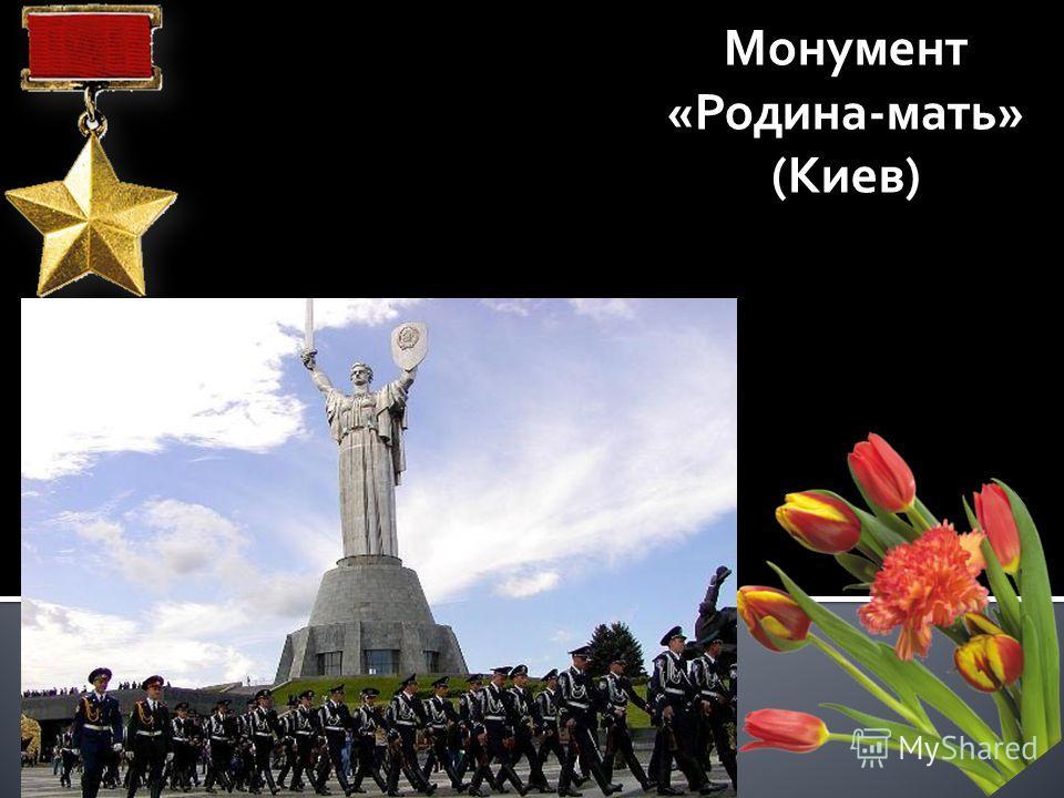 В дни грозных битв и мирного труда Моя Отчизна славилась героями, Но вписаны особою строкою В историю герои - города. Монумент «Родина-мать» (Киев)