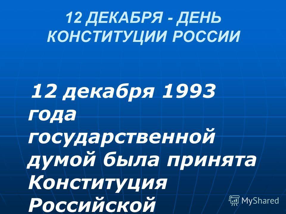 12 ДЕКАБРЯ - ДЕНЬ КОНСТИТУЦИИ РОССИИ 12 декабря 1993 года государственной думой была принята Конституция Российской Федерации.