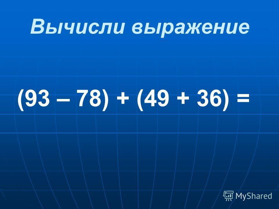 Вычисли выражение (93 – 78) + (49 + 36) =