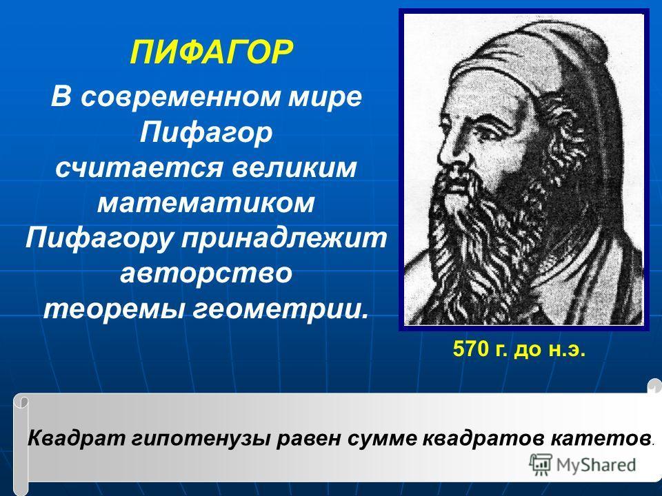 В современном мире Пифагор считается великим математиком Пифагору принадлежит авторство теоремы геометрии. 570 г. до н.э. ПИФАГОР Квадрат гипотенузы равен сумме квадратов катетов.