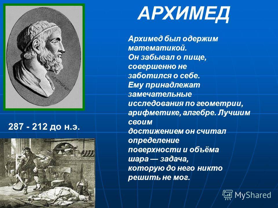 287 - 212 до н.э. Архимед был одержим математикой. Он забывал о пище, совершенно не заботился о себе. Ему принадлежат замечательные исследования по геометрии, арифметике, алгебре. Лучшим своим достижением он считал определение поверхности и объёма ша