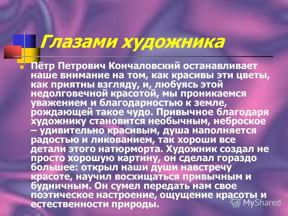 Глазами художника Пётр Петрович Кончаловский останавливает наше внимание на том, как красивы эти цветы, как приятны взгляду, и, любуясь этой недолговечной красотой, мы проникаемся уважением и благодарностью к земле, рождающей такое чудо. Привычное бл