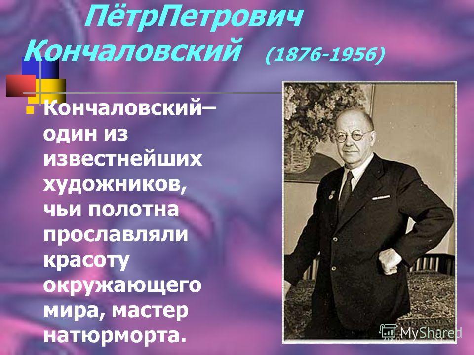 Пётр Петрович Кончаловский (1876-1956) Кончаловский– один из известнейших художников, чьи полотна прославляли красоту окружающего мира, мастер натурморта.