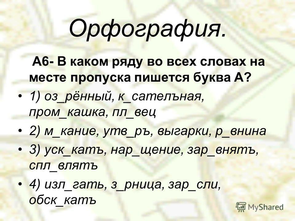 Орфография. А6- В каком ряду во всех словах на месте пропуска пишется буква А? 1) оз_рённый, к_сателъная, пром_кашка, пл_вес 2) м_кание, утв_ру, выгарки, р_внина 3) уск_катъ, нар_щение, зар_внять, спл_влятъ 4) изл_гать, з_рница, зар_если, обыск_катъ