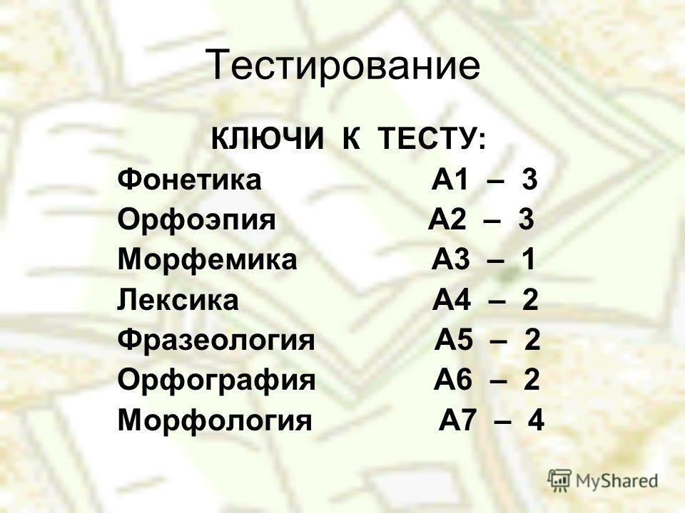 Тестирование КЛЮЧИ К ТЕСТУ: Фонетика А1 – 3 Орфоэпия А2 – 3 Морфемика А3 – 1 Лексика А4 – 2 Фразеология А5 – 2 Орфография А6 – 2 Морфология А7 – 4