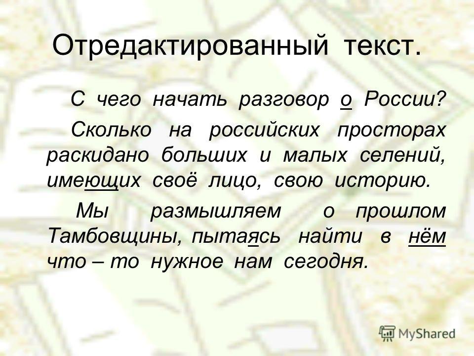 Отредактированный текст. С чего начать разговор о России? Сколько на российских просторах раскидано больших и малых селений, имеющих своё лицо, свою историю. Мы размышляем о прошлом Тамбовщины, пытаясь найти в нём что – то нужное нам сегодня.