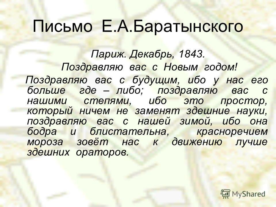 Письмо Е.А.Баратынского Париж. Декабрь, 1843. Поздравляю вас с Новым годом! Поздравляю вас с будущим, ибо у нас его больше где – либо; поздравляю вас с нашими степями, ибо это простор, который ничем не заменят здешние науки, поздравляю вас с нашей зи