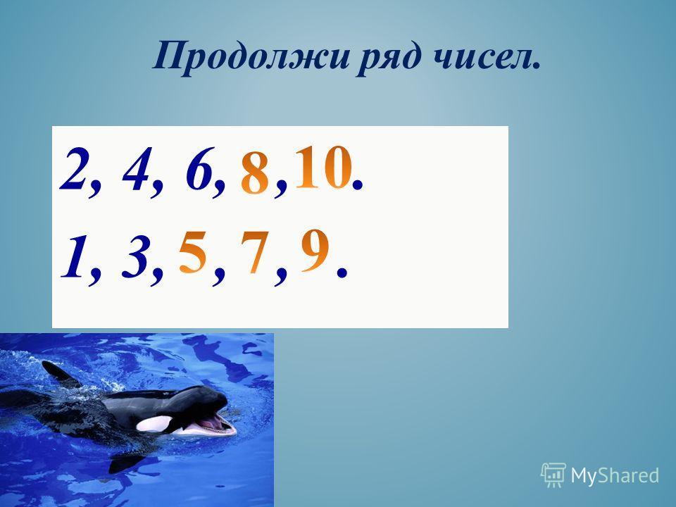 Продолжи ряд чисел. 2, 4, 6,,. 1, 3,,,.