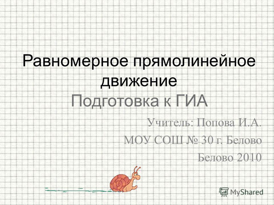 Учитель: Попова И.А. МОУ СОШ 30 г. Белово Белово 2010 Равномерное прямолинейное движение Подготовка к ГИА