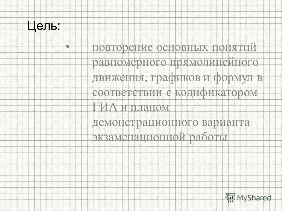 повторение основных понятий равномерного прямолинейного движения, графиков и формул в соответствии с кодификатором ГИА и планом демонстрационного варианта экзаменационной работы Цель: