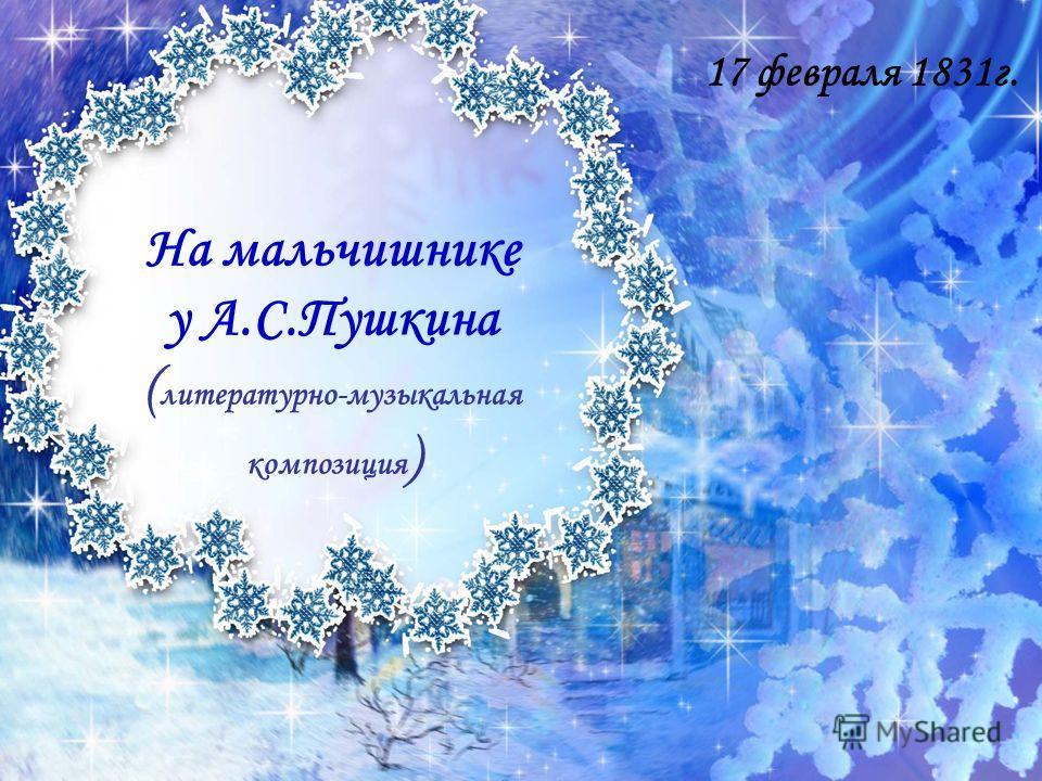 На мальчишнике у А.С.Пушкина ( литературно-музыкальная композиция ) 17 февраля 1831 г.