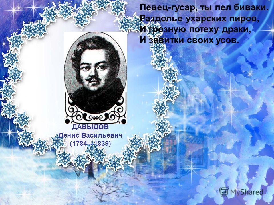 ДАВЫДОВ Денис Васильевич (17841839) Певец-гусар, ты пел биваки. Раздолье ухарских пиров, И грозную потеху драки, И завитки своих усов.