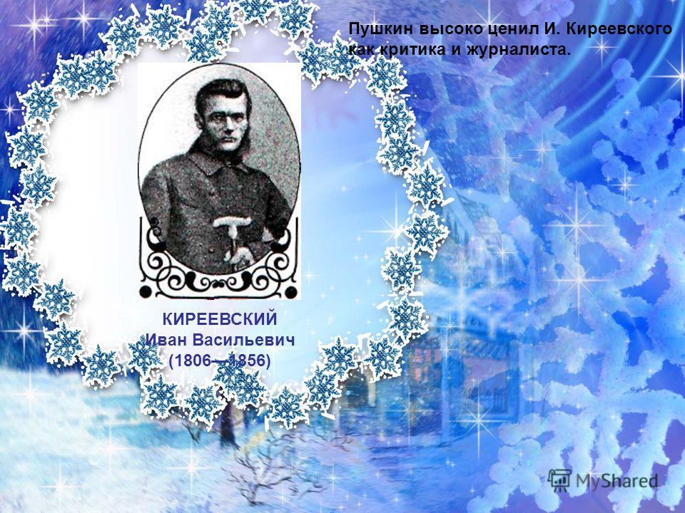 КИРЕЕВСКИЙ Иван Васильевич (18061856) Пушкин высоко ценил И. Киреевского как критика и журналиста.