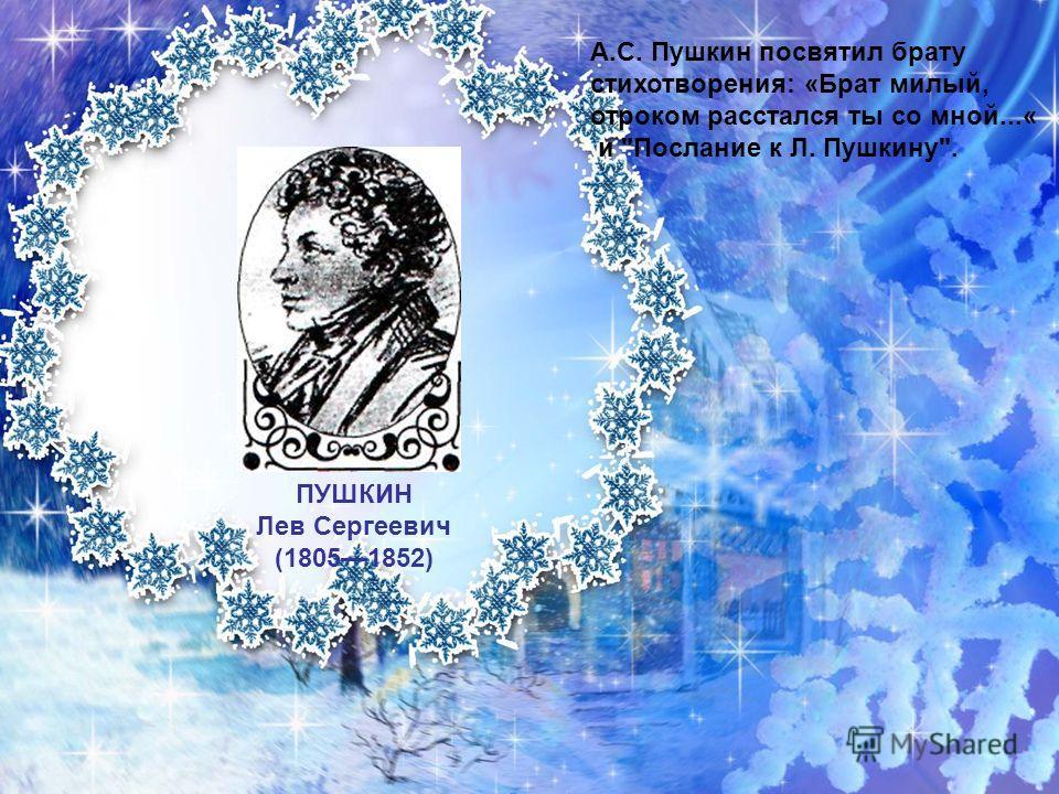 ПУШКИН Лев Сергеевич (18051852) А.С. Пушкин посвятил брату стихотворения: «Брат милый, отроком расстался ты со мной...« и Послание к Л. Пушкину.