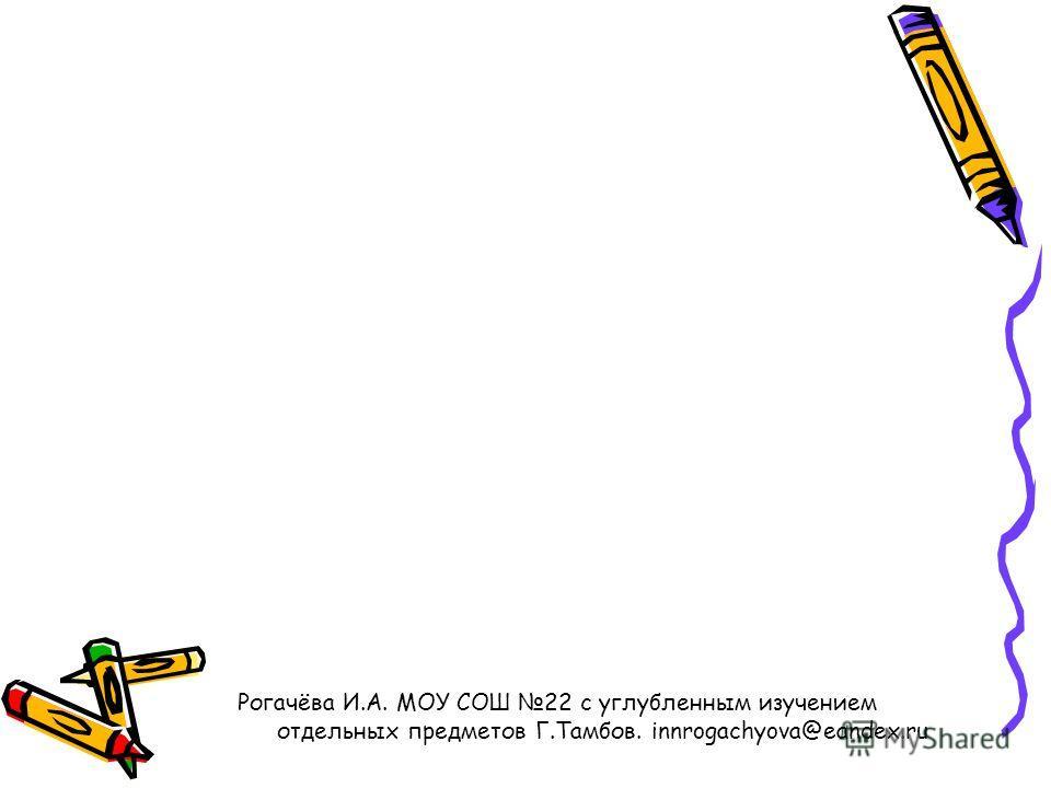 Рогачёва И.А. МОУ СОШ 22 с углубленным изучением отдельных предметов Г.Тамбов. innrogachyova@eandex.ru