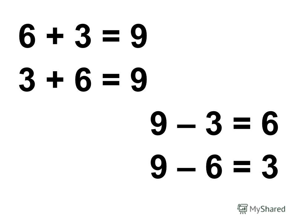 6 + 3 = 9 3 + 6 = 9 9 – 3 = 6 9 – 6 = 3