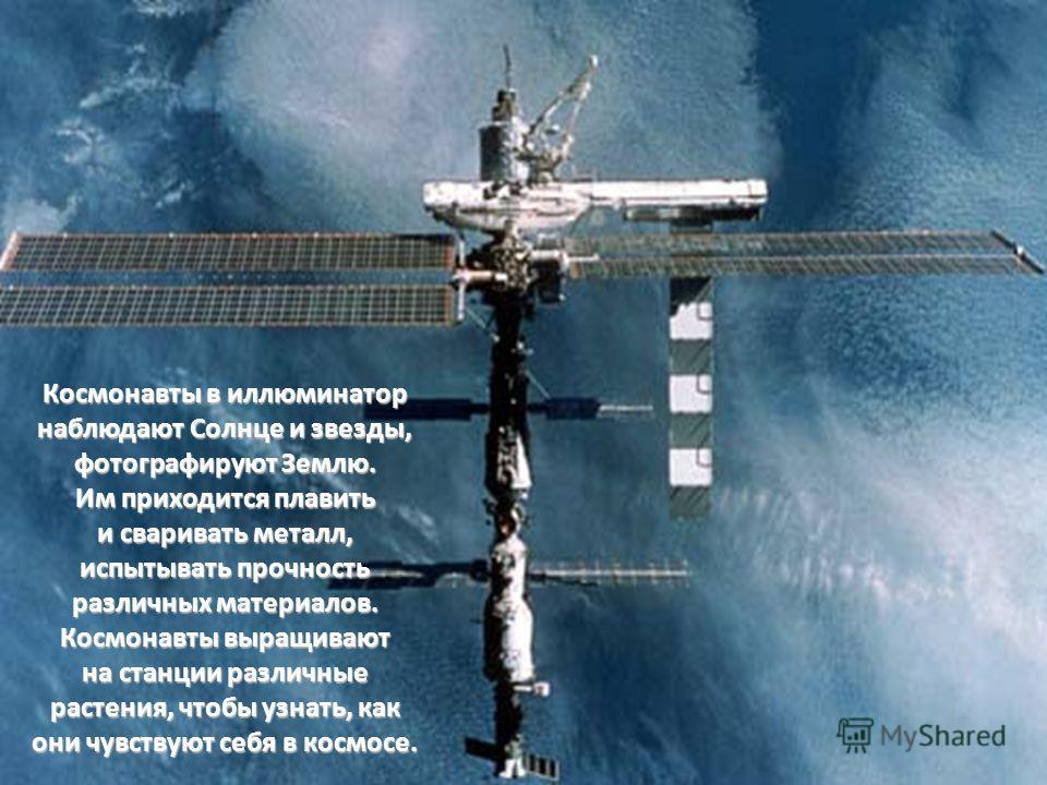 Космонавты в иллюминатор наблюдают Солнце и звезды, фотографируют Землю. Им приходится плавить и сваривать металл, испытывать прочность различных материалов. Космонавты выращивают на станции различные растения, чтобы узнать, как они чувствуют себя в