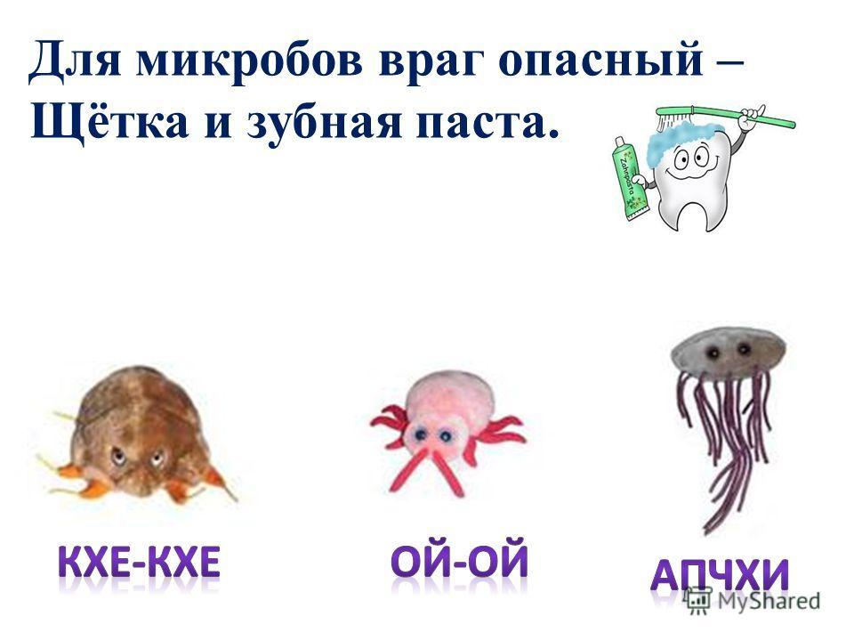 Для микробов враг опасный – Щётка и зубная паста.
