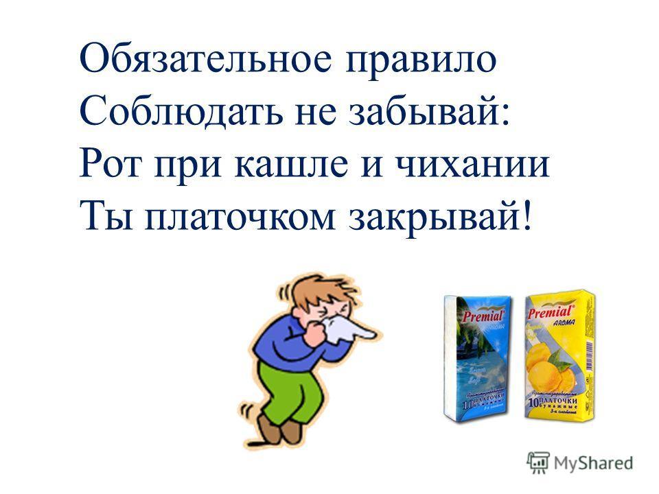 Обязательное правило Соблюдать не забывай: Рот при кашле и чихании Ты платочком закрывай!