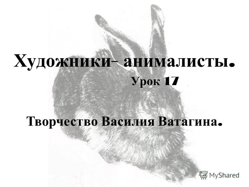 Художники - анималисты. Урок 17 Творчество Василия Ватагина.