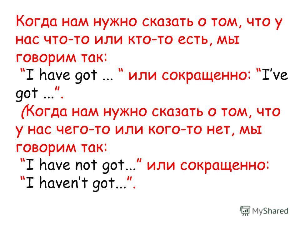 Когда нам нужно сказать о том, что у нас что-то или кто-то есть, мы говорим так: I have got... или сокращенно: Ive got.... (Когда нам нужно сказать о том, что у нас чего-то или кого-то нет, мы говорим так: I have not got... или сокращенно: I havent g