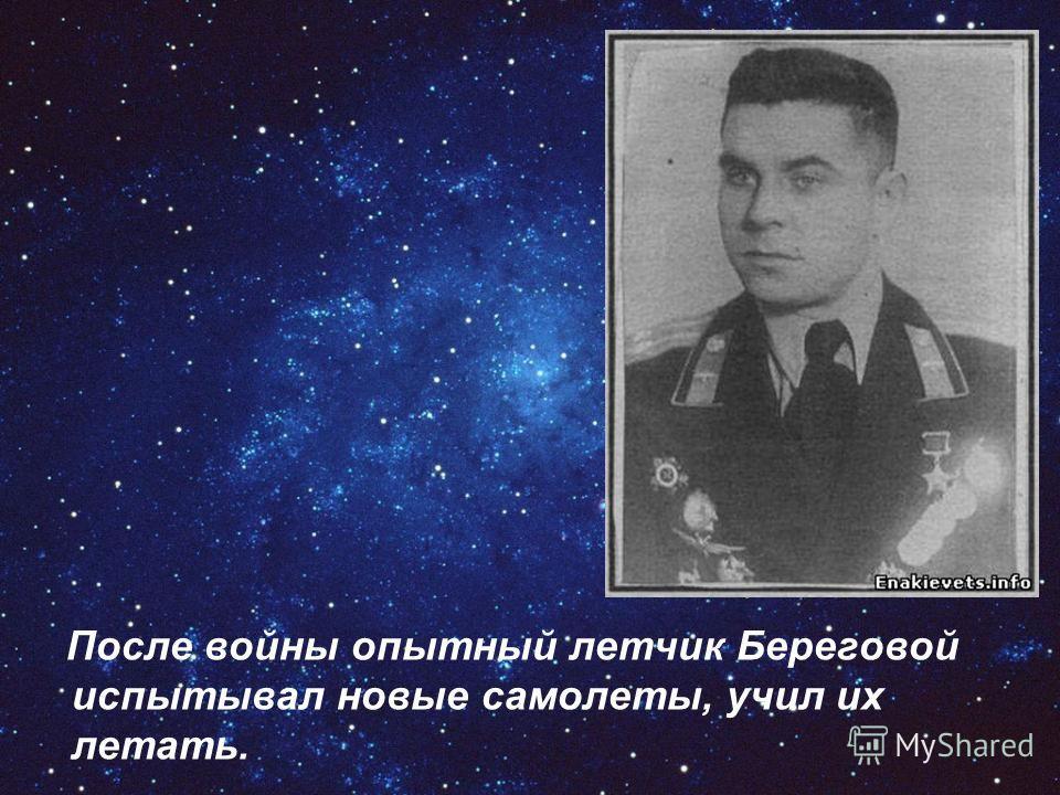 После войны опытный летчик Береговой испытывал новые самолеты, учил их летать.