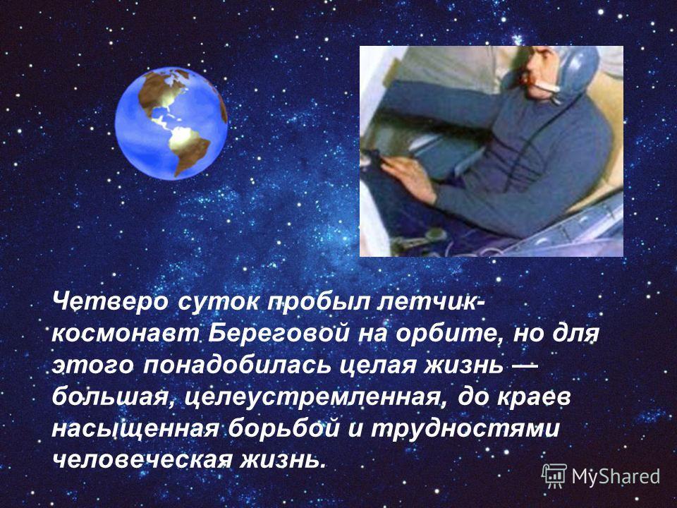 Четверо суток пробыл летчик- космонавт Береговой на орбите, но для этого понадобилась целая жизнь большая, целеустремленная, до краев насыщенная борьбой и трудностями человеческая жизнь.