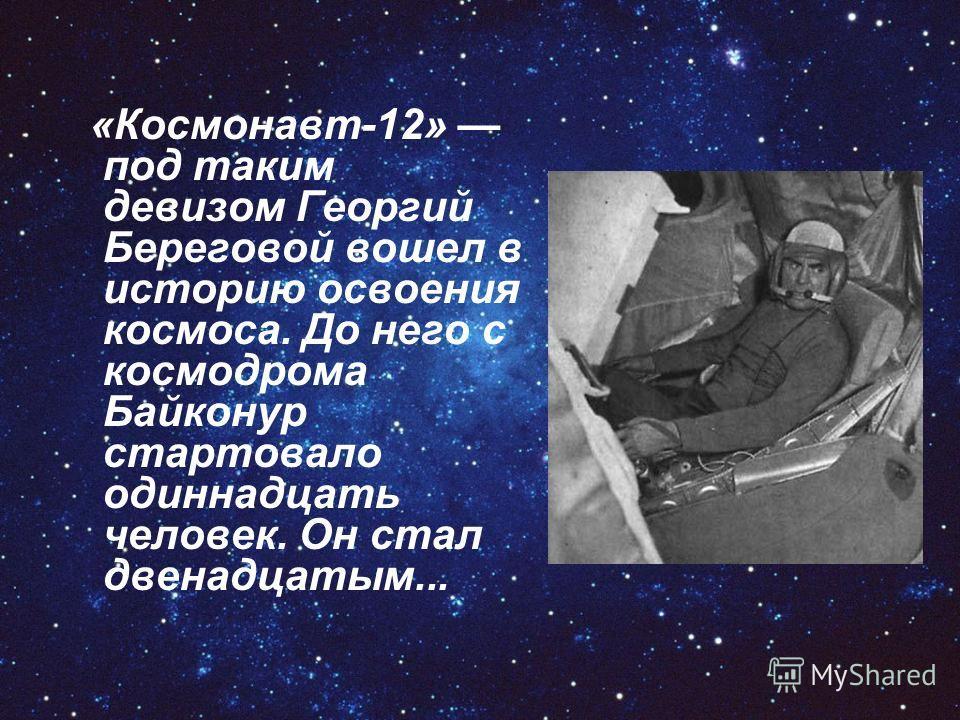 «Космонавт-12» под таким девизом Ггеоргий Береговой вошел в историю освоения космоса. До него с космодрома Байконур стартовало одиннадцать человек. Он стал двенадцатым...