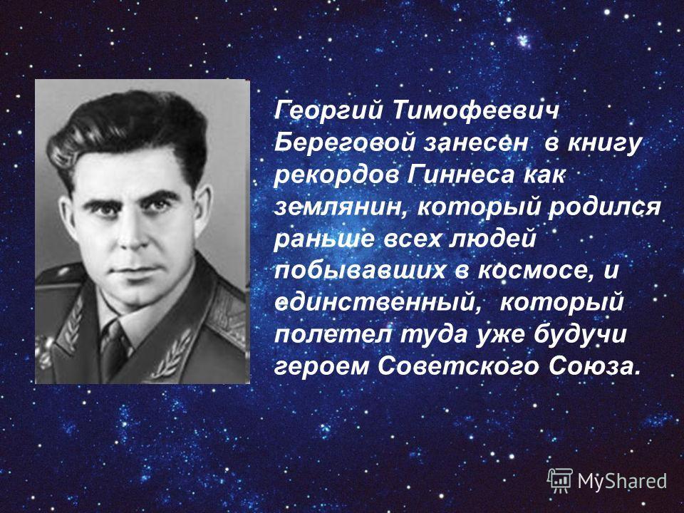 Ггеоргий Тимофеевич Береговой занесен в книгу рекордов Гиннеса как землянин, который родился раньше всех людей побывавших в космосе, и единственный, который полетел туда уже будучи героем Советского Союза.