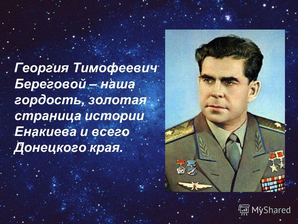 Георгия Тимофеевич Береговой – наша гордость, золотая страница истории Енакиева и всего Донецкого края.