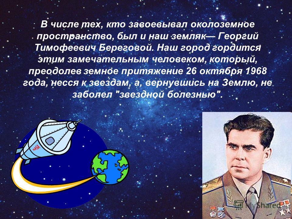 В числе тех, кто завоевывал околоземное пространство, был и наш земляк Ггеоргий Тимофеевич Береговой. Наш город гордится этим замечательным человеком, который, преодолев земное притяжение 26 октября 1968 года, несся к звездам, а, вернувшись на Землю,