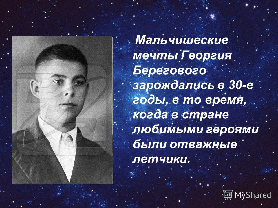 Мальчишеские мечты Георгия Берегового зарождались в 30-е годы, в то время, когда в стране любимыми героями были отважные летчики.