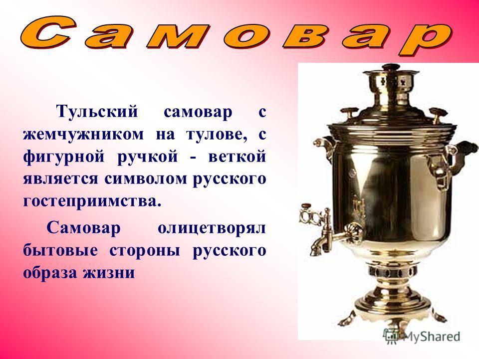 Тульский самовар с жемчужником на тулове, с фигурной ручкой - веткой является символом русского гостеприимства. Самовар олицетворял бытовые стороны русского образа жизни