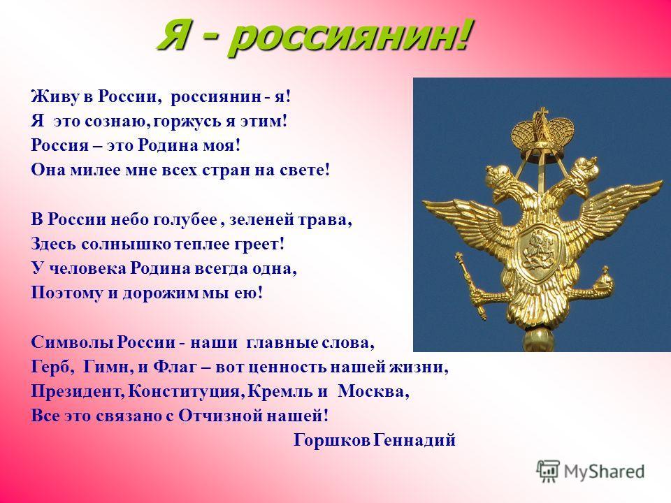 Живу в России, россиянин - я! Я это сознаю, горжусь я этим! Россия – это Родина моя! Она милее мне всех стран на свете! В России небо голубее, зеленей трава, Здесь солнышко теплее греет! У человека Родина всегда одна, Поэтому и дорожим мы ею! Символы