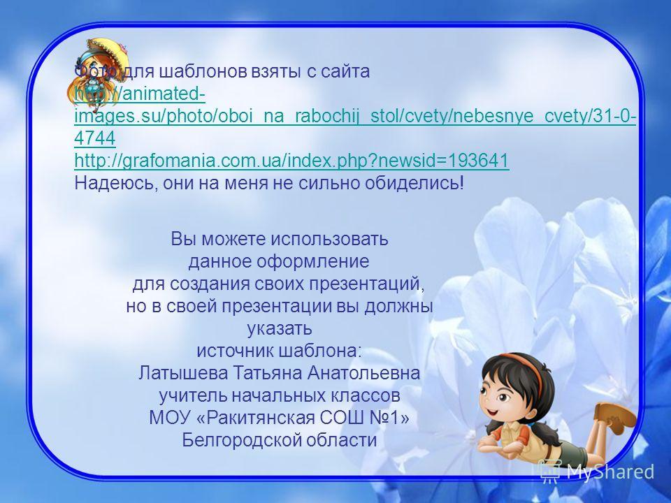 Фото для шаблонов взяты с сайта http://animated- images.su/photo/oboi_na_rabochij_stol/cvety/nebesnye_cvety/31-0- 4744 http://grafomania.com.ua/index.php?newsid=193641 Надеюсь, они на меня не сильно обиделись! Вы можете использовать данное оформление