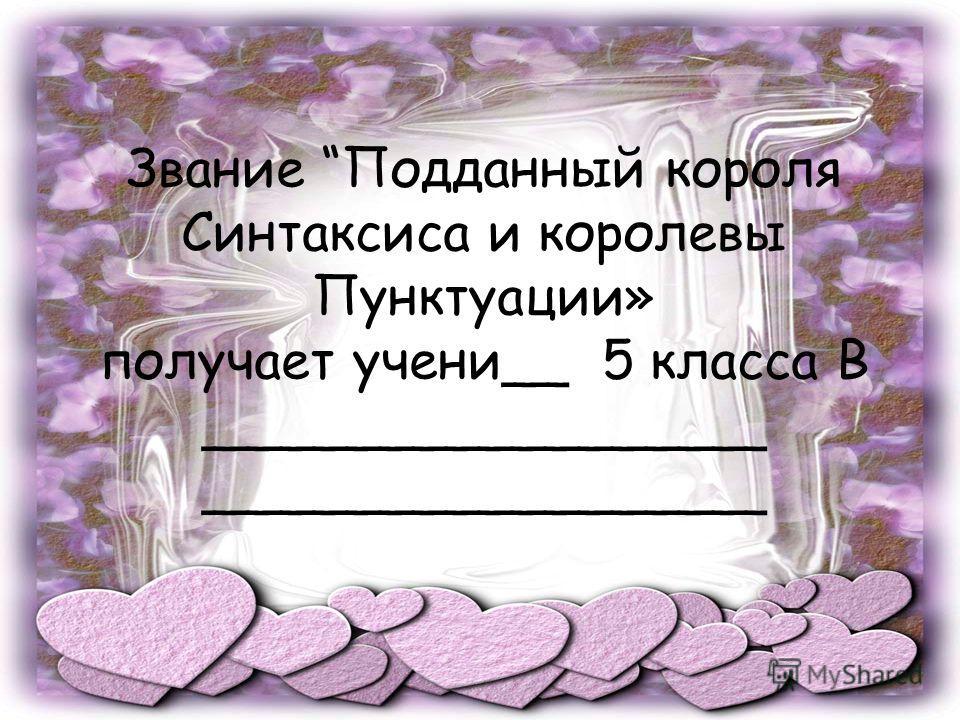 Звание Подданный короля Синтаксиса и королевы Пунктуации» получает ученик__ 5 класса В _________________ _________________