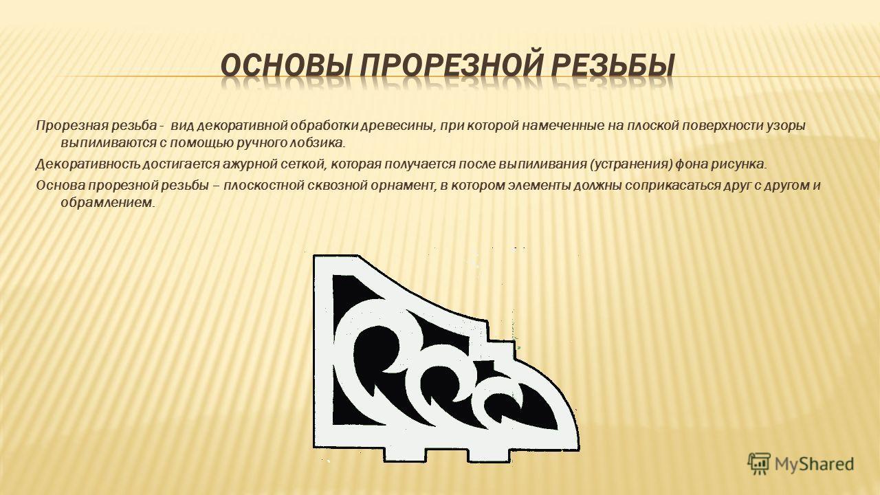 Прорезная резьба - вид декоративной обработки древесины, при которой намеченные на плоской поверхности узоры выпиливаются с помощью ручного лобзика. Декоративность достигается ажурной сеткой, которая получается после выпиливания (устранения) фона рис