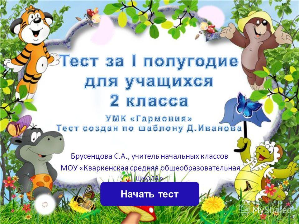 Начать тест Брусенцова С.А., учитель начальных классов МОУ «Кваркенская средняя общеобразовательная школа»