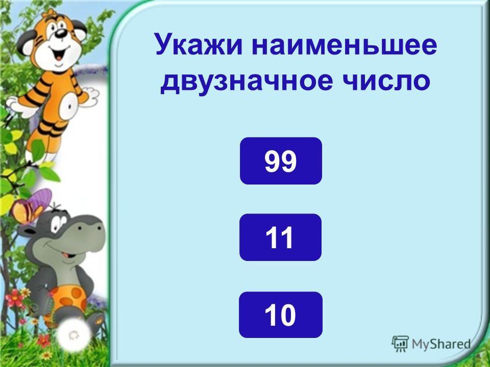 Укажи наименьшее двузначное число 10 11 99