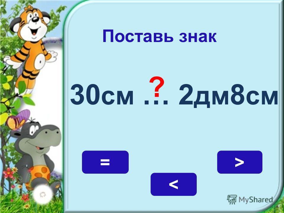 Поставь знак 30 см … 2 дм 8 см > = < ?