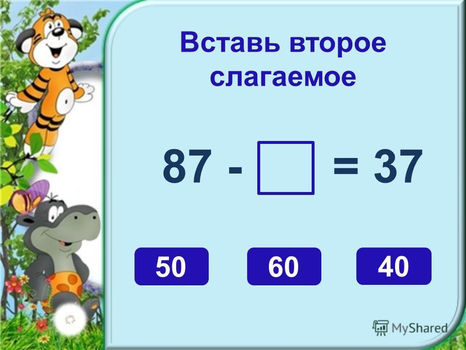 Вставь второе слагаемое 87 - = 37 5060 40