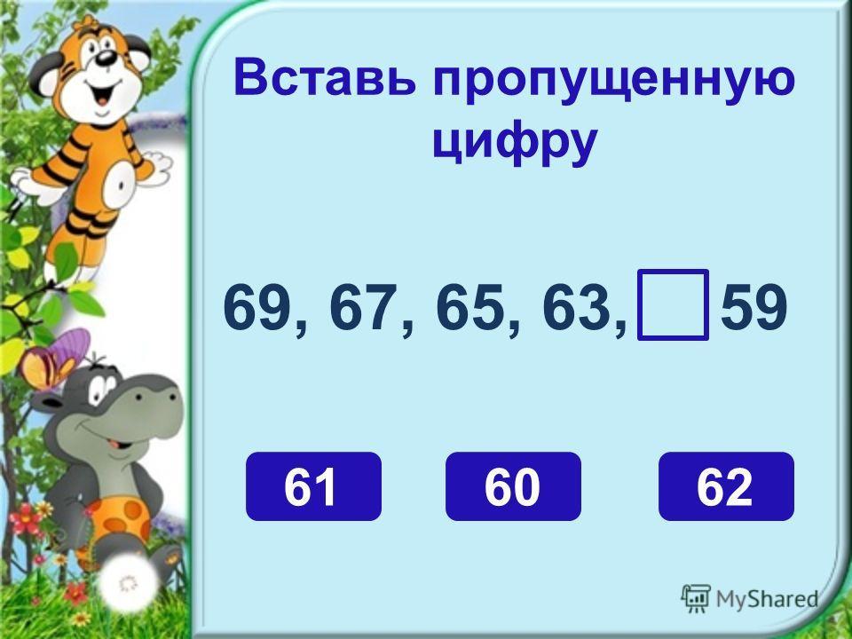 Вставь пропущенную цифру 69, 67, 65, 63, 59 616062