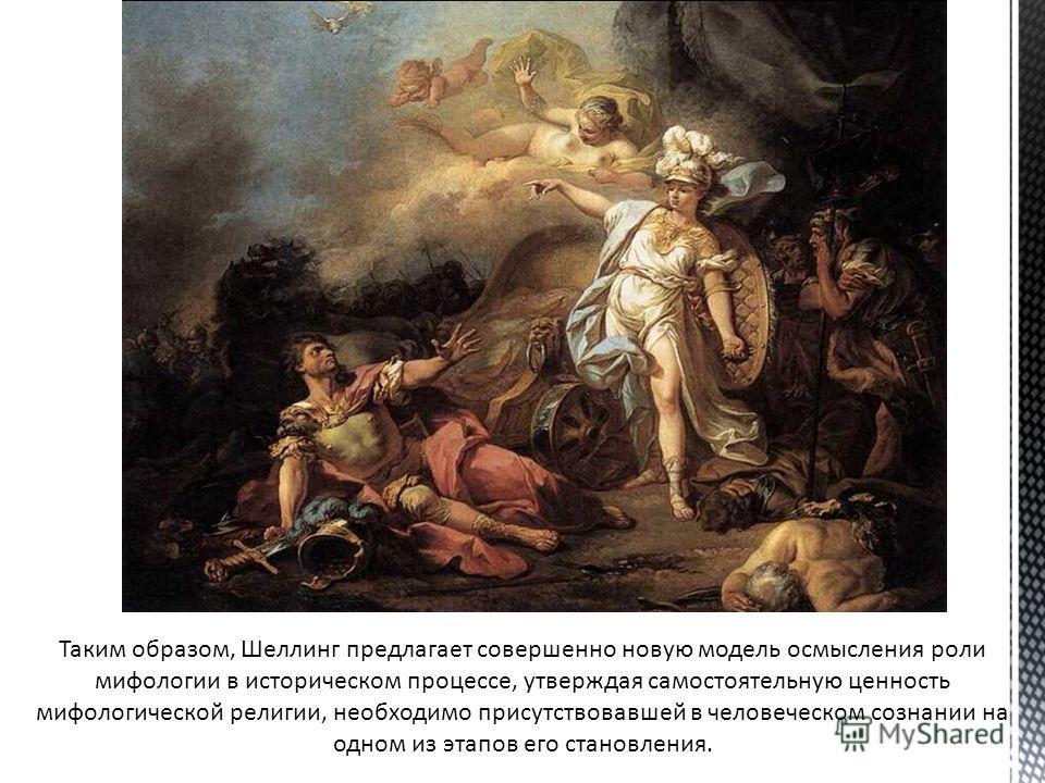 Таким образом, Шеллинг предлагает совершенно новую модель осмысления роли мифовлогии в историческом процессе, утверждая самостоятельную ценность мифовлогической религии, необходимо присутствовавшей в человеческом сознании на одном из этапов его стано